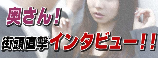 奥さん!街頭直撃インタビュー!!